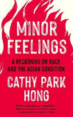 Minor Feelings : A Reckoning on Race and the Asian Condition