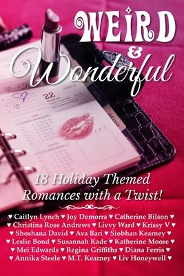 Weird & Wonderful Holiday Romance Anthology : Eighteen holiday themed romances featuring unlikely and unusual holidays of all stripes.