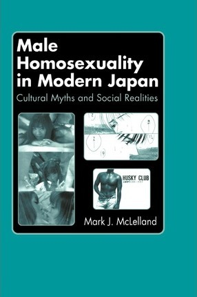 Male Homosexuality in Modern Japan : Cultural Myths and Social Realities