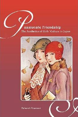 Passionate Friendships : The Aesthetics of Girls' Culture in Japan