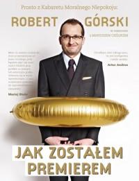 Robert Górski - Jak zostałem premierem. Rozmowy pełne Moralnego Niepokoju