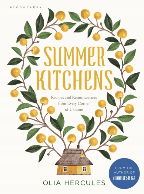 Summer Kitchens: Recipes and Reminiscences from Every Corner of Ukraine, Olia Herkules