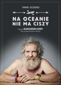 Na oceanie nie ma ciszy Biografia Aleksandra Doby który przepłynął kajakiem Atlantyk